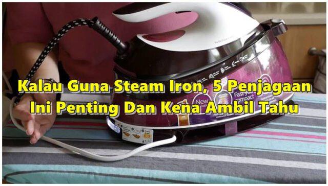 Kalau Guna Steam Iron, 5 Penjagaan Ini Penting Untuk Diikut Kalau Nak Tahan Lama.